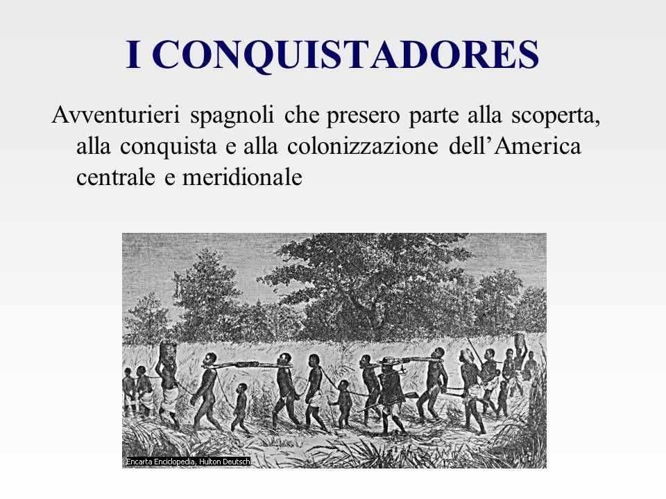 I CONQUISTADORES Avventurieri spagnoli che presero parte alla scoperta, alla conquista e alla colonizzazione dell'America centrale e meridionale