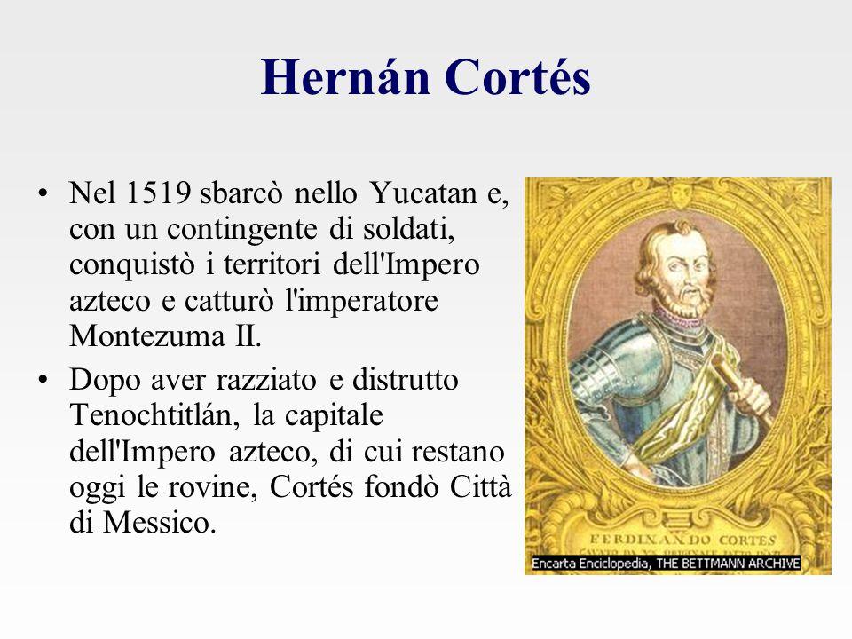 Hernán Cortés Nel 1519 sbarcò nello Yucatan e, con un contingente di soldati, conquistò i territori dell Impero azteco e catturò l imperatore Montezuma II.