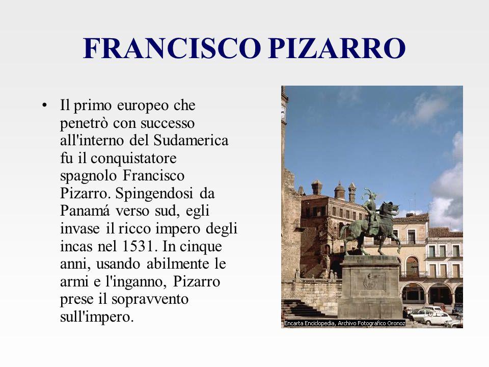 FRANCISCO PIZARRO Il primo europeo che penetrò con successo all interno del Sudamerica fu il conquistatore spagnolo Francisco Pizarro.