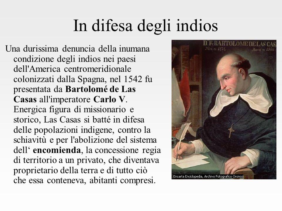 In difesa degli indios Una durissima denuncia della inumana condizione degli indios nei paesi dell America centromeridionale colonizzati dalla Spagna, nel 1542 fu presentata da Bartolomé de Las Casas all imperatore Carlo V.