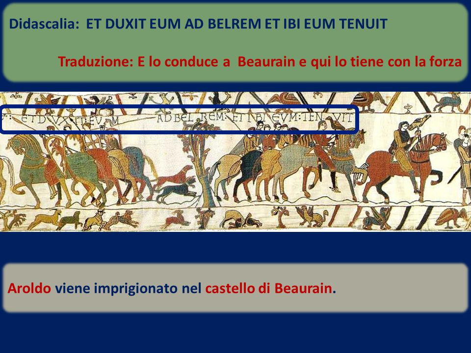 Aroldo viene imprigionato nel castello di Beaurain. Didascalia: ET DUXIT EUM AD BELREM ET IBI EUM TENUIT Traduzione: E lo conduce a Beaurain e qui lo