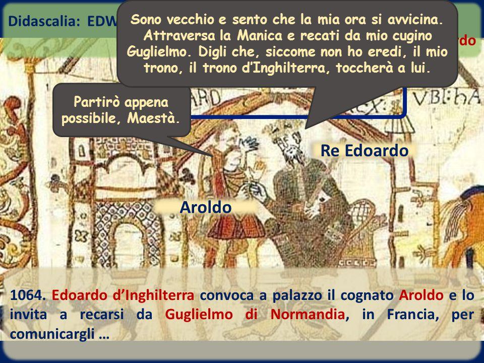 Re Edoardo 1064. Edoardo d'Inghilterra convoca a palazzo il cognato Aroldo e lo invita a recarsi da Guglielmo di Normandia, in Francia, per comunicarg