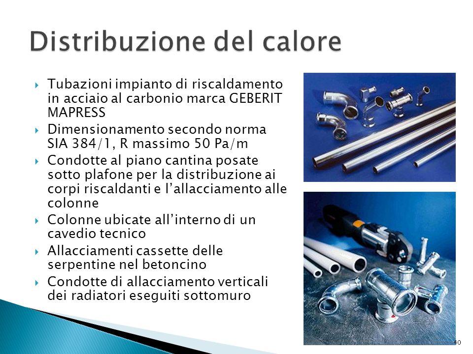  Tubazioni impianto di riscaldamento in acciaio al carbonio marca GEBERIT MAPRESS  Dimensionamento secondo norma SIA 384/1, R massimo 50 Pa/m  Cond