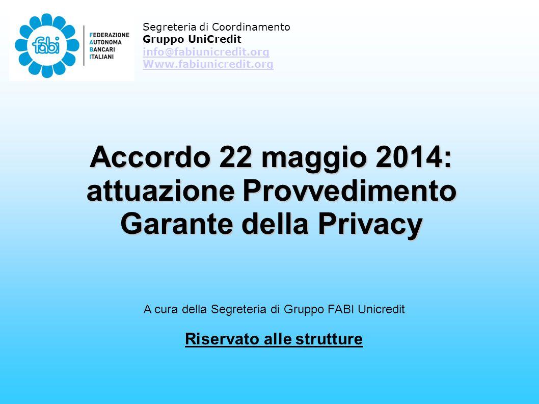 Accordo 22 maggio 2014: attuazione Provvedimento Garante della Privacy Segreteria di Coordinamento Gruppo UniCredit info@fabiunicredit.org Www.fabiunicredit.org A cura della Segreteria di Gruppo FABI Unicredit Riservato alle strutture