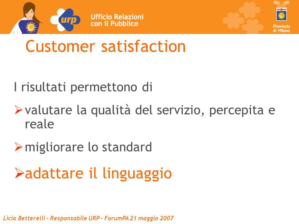 Licia Betterelli – Responsabile URP – ForumPA 21 maggio 2007 I risultati permettono di  valutare la qualità del servizio, percepita e reale  migliorare lo standard  adattare il linguaggio Customer satisfaction