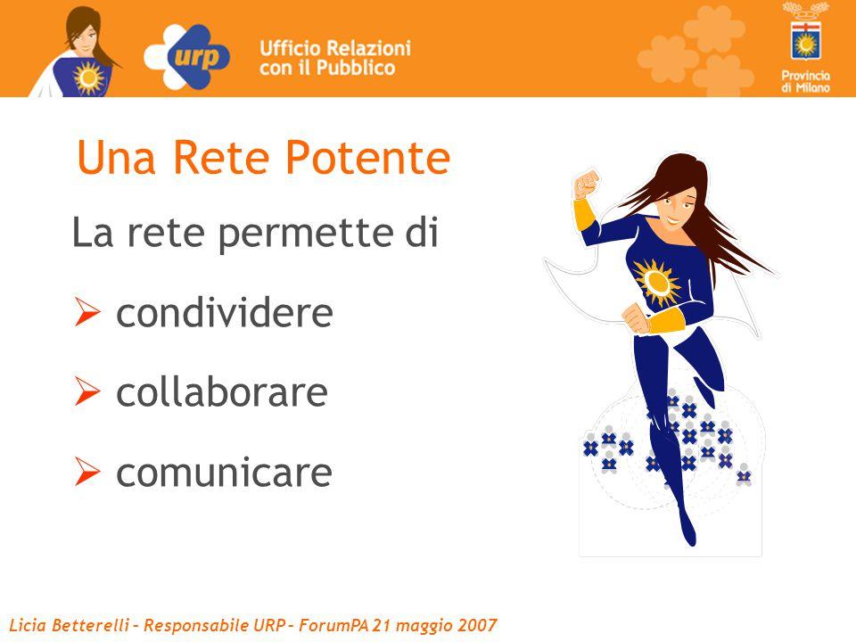 Licia Betterelli – Responsabile URP – ForumPA 21 maggio 2007 Una Rete Potente La rete permette di  condividere  collaborare  comunicare