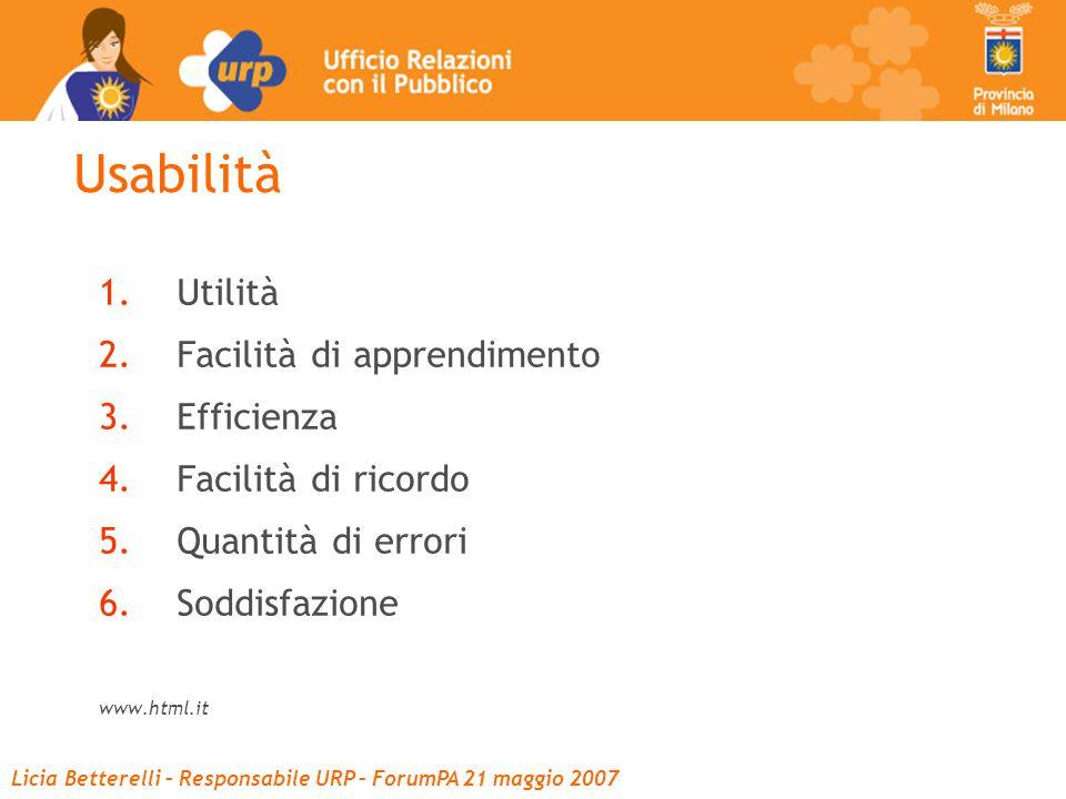 Licia Betterelli – Responsabile URP – ForumPA 21 maggio 2007 Usabilità 1.Utilità 2.Facilità di apprendimento 3.Efficienza 4.Facilità di ricordo 5.Quantità di errori 6.Soddisfazione www.html.it