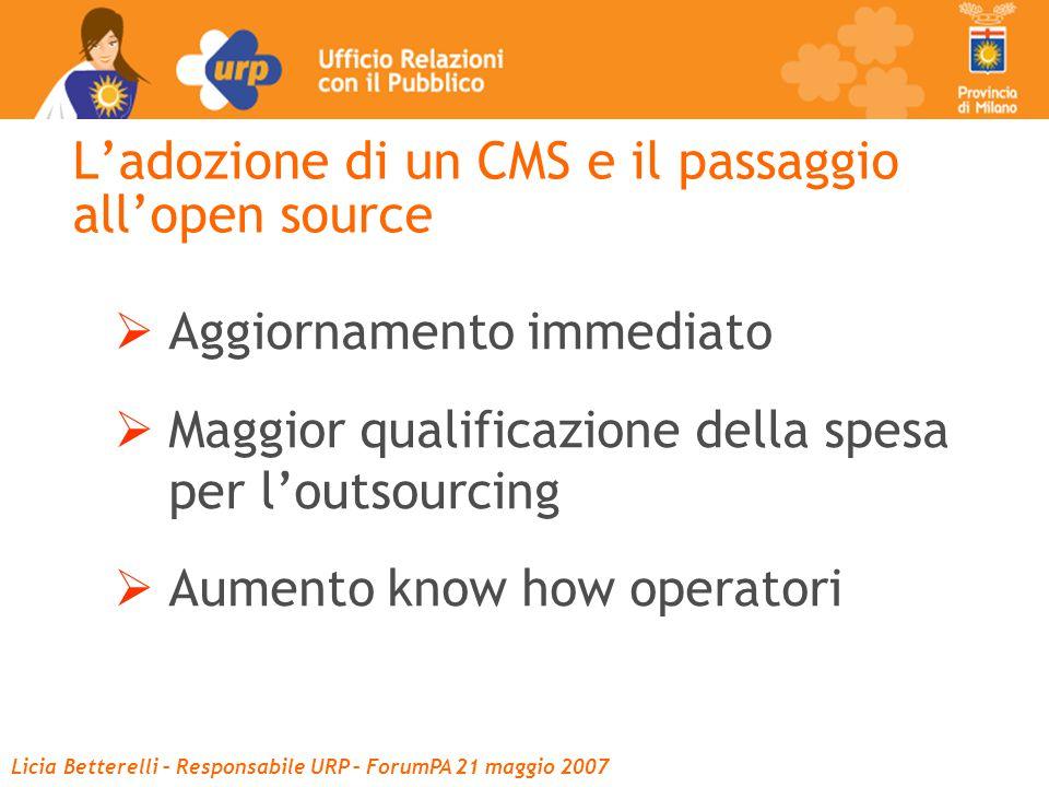 Licia Betterelli – Responsabile URP – ForumPA 21 maggio 2007 L'adozione di un CMS e il passaggio all'open source  Aggiornamento immediato  Maggior qualificazione della spesa per l'outsourcing  Aumento know how operatori