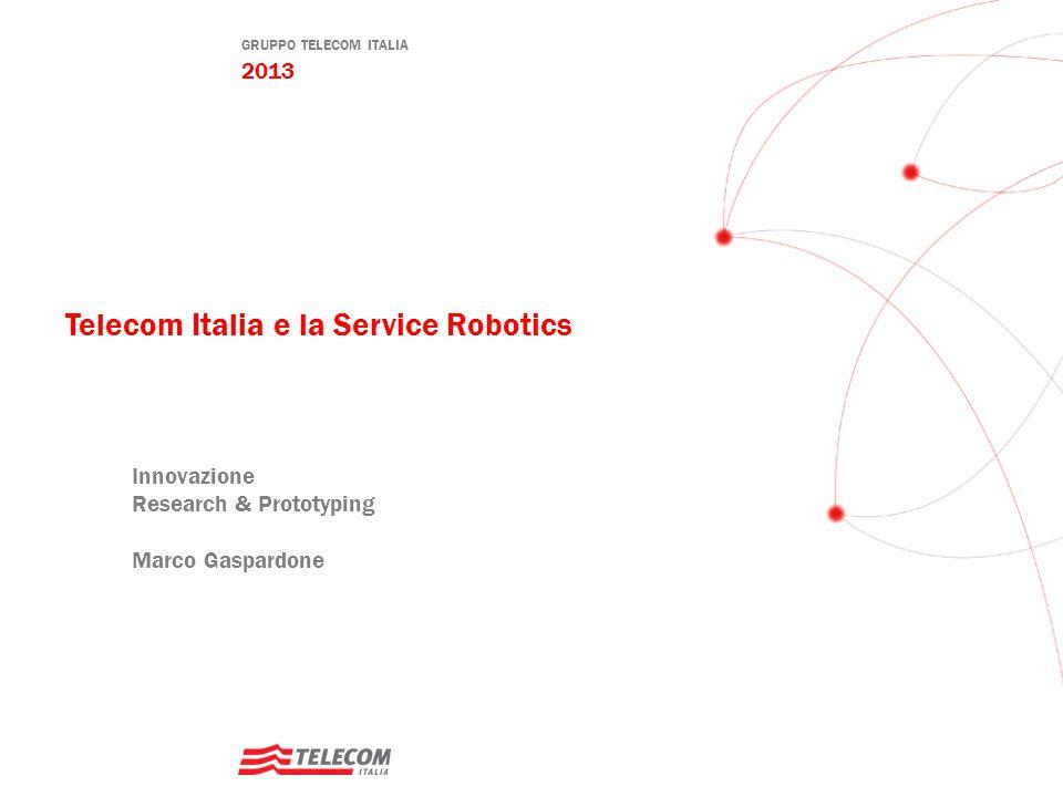 GRUPPO TELECOM ITALIA 2013 Innovazione Research & Prototyping Marco Gaspardone Telecom Italia e la Service Robotics