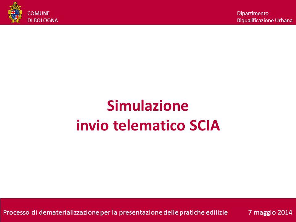 COMUNE DI BOLOGNA Dipartimento Riqualificazione Urbana Simulazione invio telematico SCIA Processo di dematerializzazione per la presentazione delle pratiche edilizie7 maggio 2014
