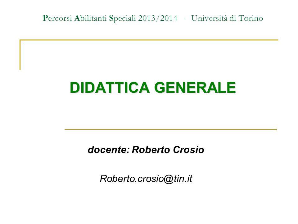 Percorsi Abilitanti Speciali 2013/2014 - Università di Torino DIDATTICA GENERALE docente: Roberto Crosio Roberto.crosio@tin.it