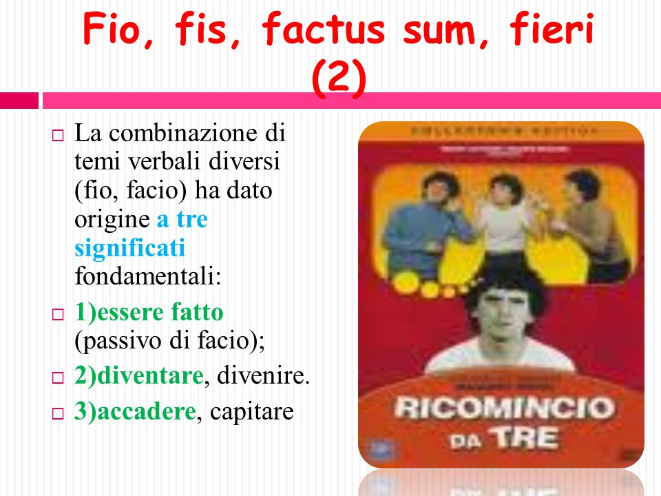 Fio, fis, factus sum, fieri (I)  È un verbo irregolare.  È un semideponente (come gaudeo, per es.): fio, fis = forme attive factus sum, fieri = form