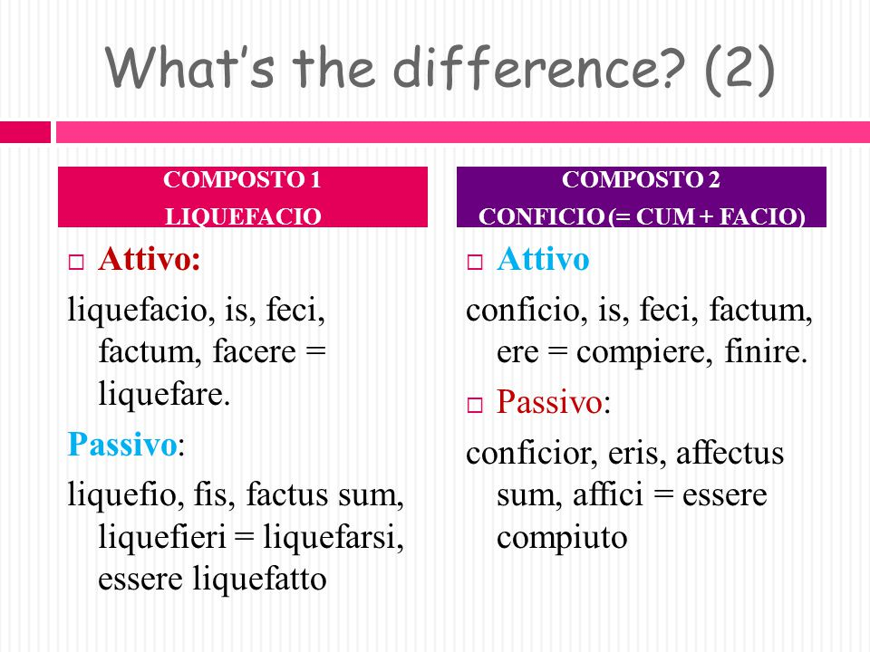 What's the difference. Attivo: Calefacio, is, feci, factum, facere = scaldare.