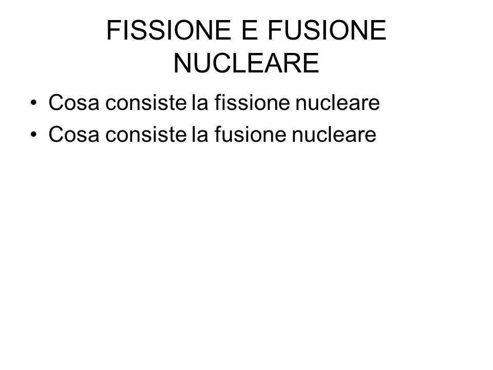 FISSIONE E FUSIONE NUCLEARE Cosa consiste la fissione nucleare Cosa consiste la fusione nucleare
