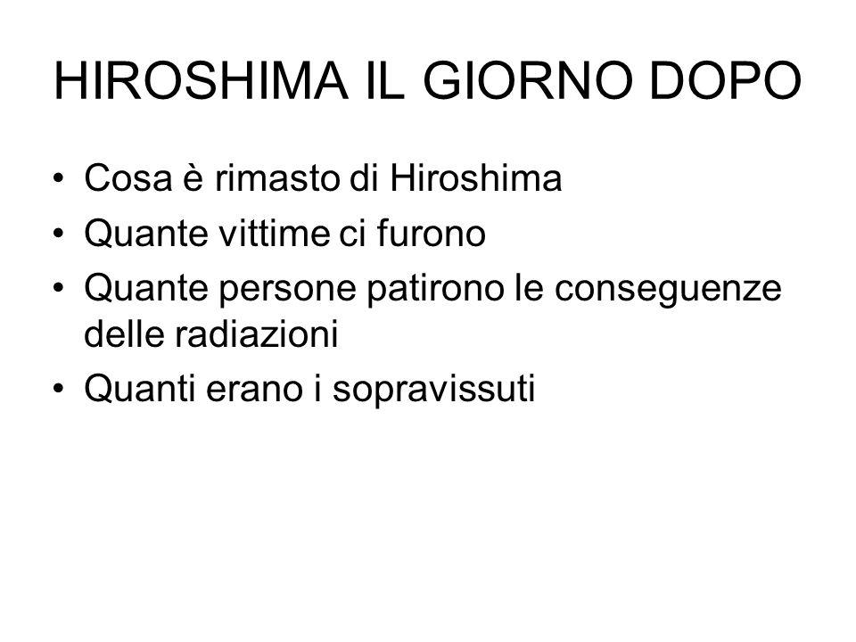 HIROSHIMA IL GIORNO DOPO Cosa è rimasto di Hiroshima Quante vittime ci furono Quante persone patirono le conseguenze delle radiazioni Quanti erano i s