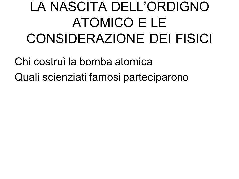 LA NASCITA DELL'ORDIGNO ATOMICO E LE CONSIDERAZIONE DEI FISICI Chi costruì la bomba atomica Quali scienziati famosi parteciparono
