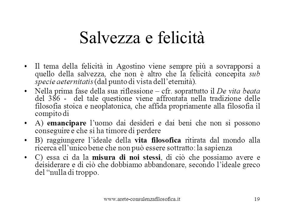 Salvezza e felicità Il tema della felicità in Agostino viene sempre più a sovrapporsi a quello della salvezza, che non è altro che la felicità concepita sub specie aeternitatis (dal punto di vista dell'eternità).