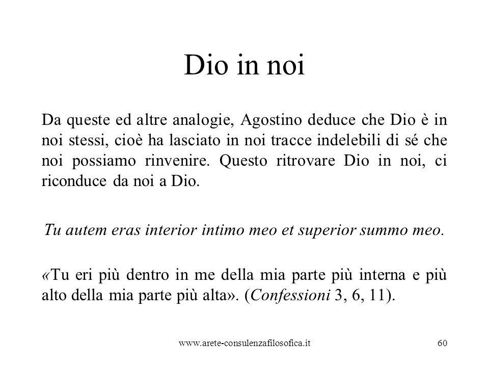 Dio in noi Da queste ed altre analogie, Agostino deduce che Dio è in noi stessi, cioè ha lasciato in noi tracce indelebili di sé che noi possiamo rinvenire.