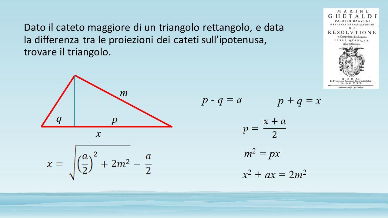 Dato il cateto maggiore di un triangolo rettangolo, e data la differenza tra le proiezioni dei cateti sull'ipotenusa, trovare il triangolo. m p q x p