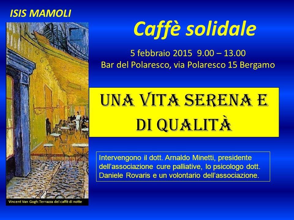 Caffè solidale 5 febbraio 2015 9.00 – 13.00 Bar del Polaresco, via Polaresco 15 Bergamo Vincent Van Gogh:Terrazza del caffè di notte ISIS MAMOLI Una vita serena e di qualità Intervengono il dott.