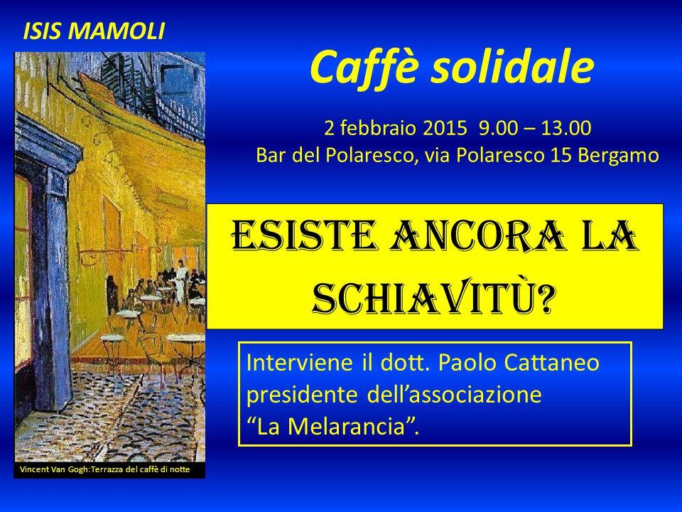 Caffè solidale 4 febbraio 2015 9.00 – 13.00 Bar del Polaresco, via Polaresco 15 Bergamo Vincent Van Gogh:Terrazza del caffè di notte ISIS MAMOLI Una giornata verde Interviene un esperto dell'orto botanico, l'ing..