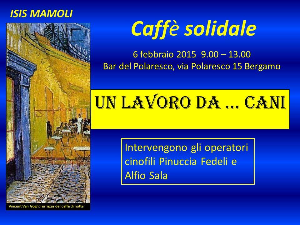 Caffè solidale 6 febbraio 2015 9.00 – 13.00 Bar del Polaresco, via Polaresco 15 Bergamo Vincent Van Gogh:Terrazza del caffè di notte ISIS MAMOLI Un lavoro da … cani Intervengono gli operatori cinofili Pinuccia Fedeli e Alfio Sala