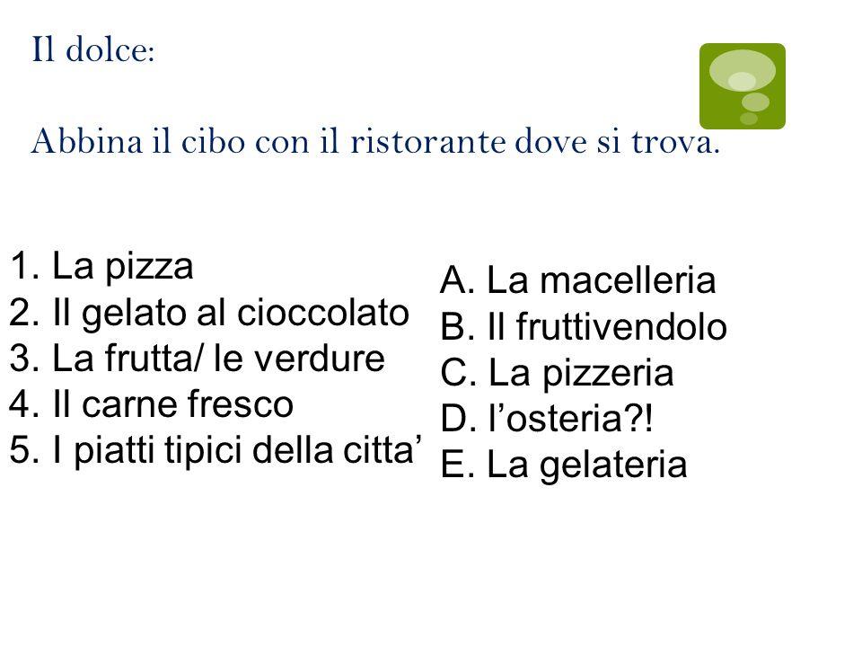 Il dolce: Abbina il cibo con il ristorante dove si trova. 1.La pizza 2.Il gelato al cioccolato 3.La frutta/ le verdure 4.Il carne fresco 5.I piatti ti