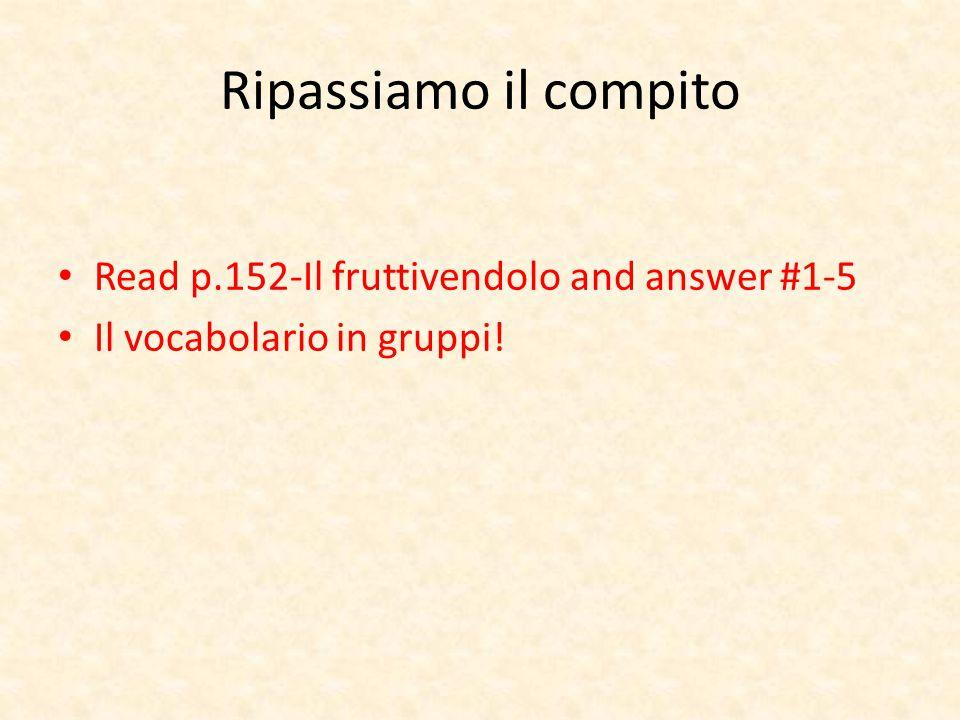 Ripassiamo il compito Read p.152-Il fruttivendolo and answer #1-5 Il vocabolario in gruppi!