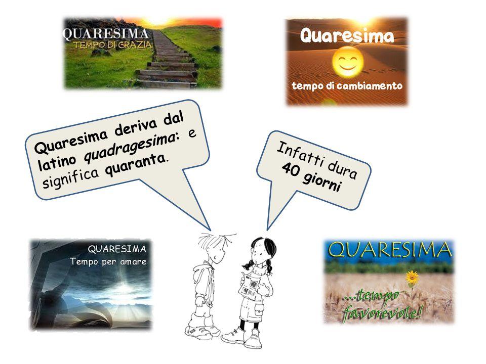 Quaresima deriva dal latino quadragesima: e significa quaranta. Infatti dura 40 giorni