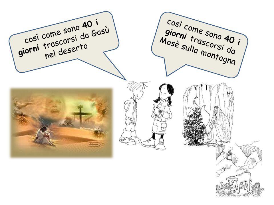 così come sono 40 i giorni trascorsi da Gasù nel deserto così come sono 40 i giorni trascorsi da Mosè sulla montagna