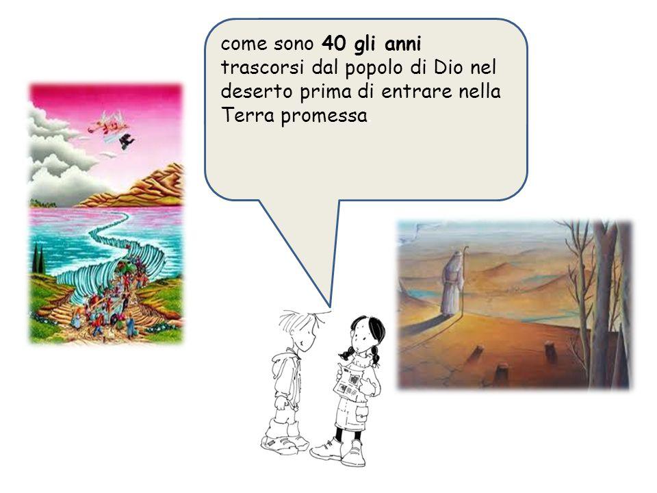 come sono 40 gli anni trascorsi dal popolo di Dio nel deserto prima di entrare nella Terra promessa.