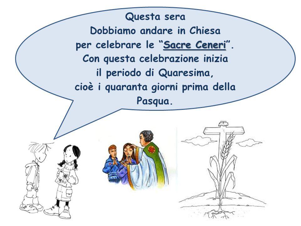 Questa sera Dobbiamo andare in Chiesa Sacre Ceneri per celebrare le Sacre Ceneri .