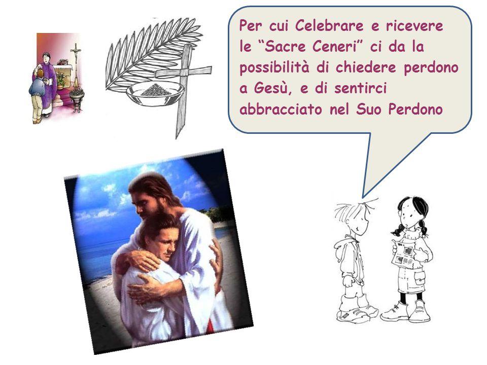 Per cui Celebrare e ricevere le Sacre Ceneri ci da la possibilità di chiedere perdono a Gesù, e di sentirci abbracciato nel Suo Perdono
