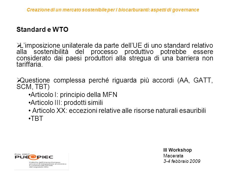 III Workshop Macerata 3-4 febbraio 2009 Creazione di un mercato sostenibile per i biocarburanti: aspetti di governance Standard e WTO  L'imposizione unilaterale da parte dell'UE di uno standard relativo alla sostenibilità del processo produttivo potrebbe essere considerato dai paesi produttori alla stregua di una barriera non tariffaria.