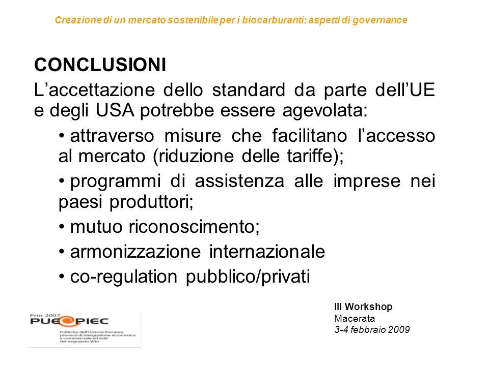 III Workshop Macerata 3-4 febbraio 2009 Creazione di un mercato sostenibile per i biocarburanti: aspetti di governance CONCLUSIONI L'accettazione dello standard da parte dell'UE e degli USA potrebbe essere agevolata: attraverso misure che facilitano l'accesso al mercato (riduzione delle tariffe); programmi di assistenza alle imprese nei paesi produttori; mutuo riconoscimento; armonizzazione internazionale co-regulation pubblico/privati
