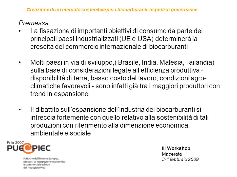 III Workshop Macerata 3-4 febbraio 2009 Creazione di un mercato sostenibile per i biocarburanti: aspetti di governance Premessa La fissazione di importanti obiettivi di consumo da parte dei principali paesi industrializzati (UE e USA) determinerà la crescita del commercio internazionale di biocarburanti Molti paesi in via di sviluppo,( Brasile, India, Malesia, Tailandia) sulla base di considerazioni legate all'efficienza produttiva - disponibilità di terra, basso costo del lavoro, condizioni agro- climatiche favorevoli - sono infatti già tra i maggiori produttori con trend in espansione Il dibattito sull'espansione dell'industria dei biocarburanti si intreccia fortemente con quello relativo alla sostenibilità di tali produzioni con riferimento alla dimensione economica, ambientale e sociale