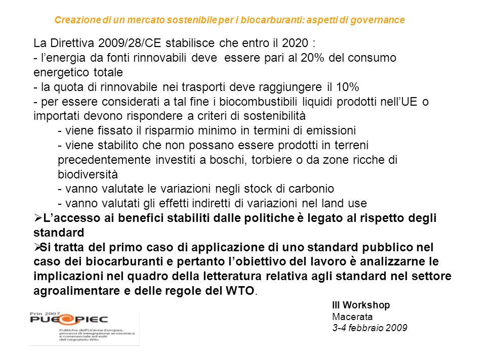III Workshop Macerata 3-4 febbraio 2009 Creazione di un mercato sostenibile per i biocarburanti: aspetti di governance La Direttiva 2009/28/CE stabilisce che entro il 2020 : - l'energia da fonti rinnovabili deve essere pari al 20% del consumo energetico totale - la quota di rinnovabile nei trasporti deve raggiungere il 10% - per essere considerati a tal fine i biocombustibili liquidi prodotti nell'UE o importati devono rispondere a criteri di sostenibilità - viene fissato il risparmio minimo in termini di emissioni - viene stabilito che non possano essere prodotti in terreni precedentemente investiti a boschi, torbiere o da zone ricche di biodiversità - vanno valutate le variazioni negli stock di carbonio - vanno valutati gli effetti indiretti di variazioni nel land use  L'accesso ai benefici stabiliti dalle politiche è legato al rispetto degli standard  Si tratta del primo caso di applicazione di uno standard pubblico nel caso dei biocarburanti e pertanto l'obiettivo del lavoro è analizzarne le implicazioni nel quadro della letteratura relativa agli standard nel settore agroalimentare e delle regole del WTO.