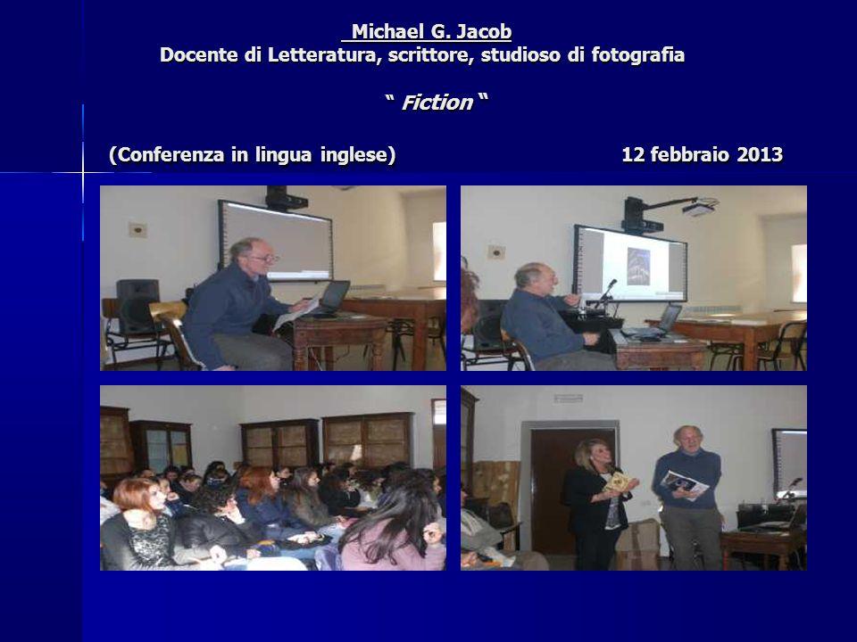 """Michael G. Jacob Docente di Letteratura, scrittore, studioso di fotografia """" F iction """" (Conferenza in lingua inglese) 12 febbraio 2013 Michael G. Jac"""