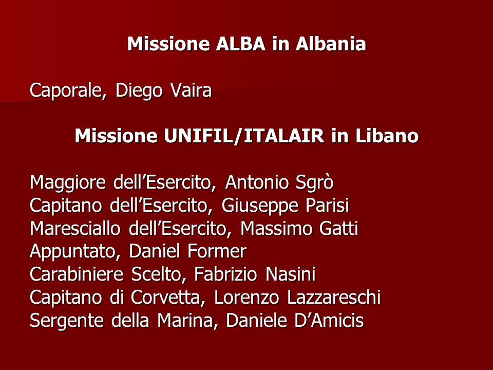 Missione ALBA in Albania Caporale, Diego Vaira Missione UNIFIL/ITALAIR in Libano Maggiore dell'Esercito, Antonio Sgrò Capitano dell'Esercito, Giuseppe