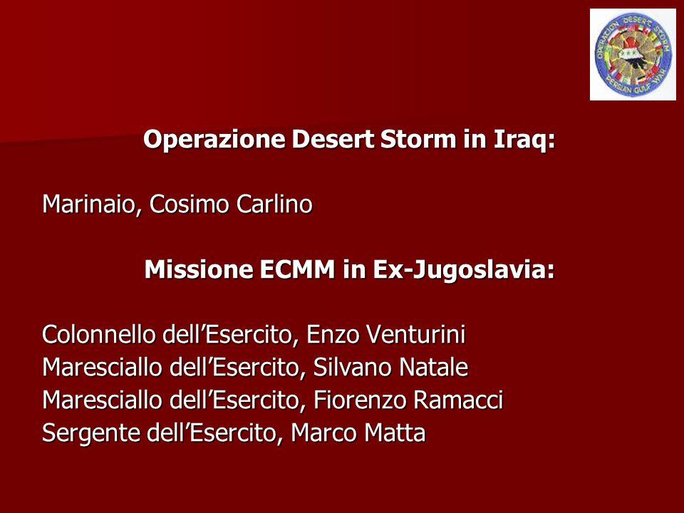 Operazione Desert Storm in Iraq: Marinaio, Cosimo Carlino Missione ECMM in Ex-Jugoslavia: Colonnello dell'Esercito, Enzo Venturini Maresciallo dell'Es