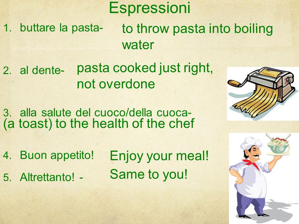 Espressioni 1.buttare la pasta- 2. al dente- 3. alla salute del cuoco/della cuoca- 4.