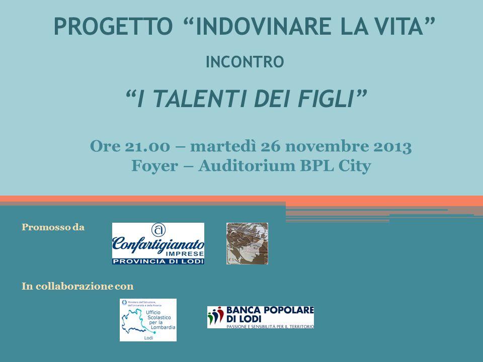 PROGETTO INDOVINARE LA VITA INCONTRO I TALENTI DEI FIGLI Ore 21.00 – martedì 26 novembre 2013 Foyer – Auditorium BPL City Promosso da In collaborazione con
