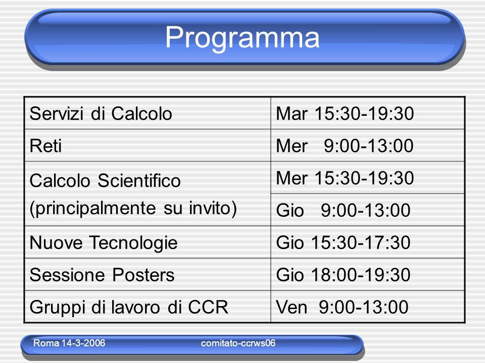 Roma 14-3-2006comitato-ccrws06 Programma Servizi di CalcoloMar 15:30-19:30 RetiMer 9:00-13:00 Calcolo Scientifico (principalmente su invito) Mer 15:30