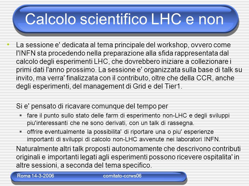 Roma 14-3-2006comitato-ccrws06 Calcolo scientifico LHC e non La sessione e dedicata al tema principale del workshop, ovvero come l INFN sta procedendo nella preparazione alla sfida rappresentata dal calcolo degli esperimenti LHC, che dovrebbero iniziare a collezionare i primi dati l anno prossimo.
