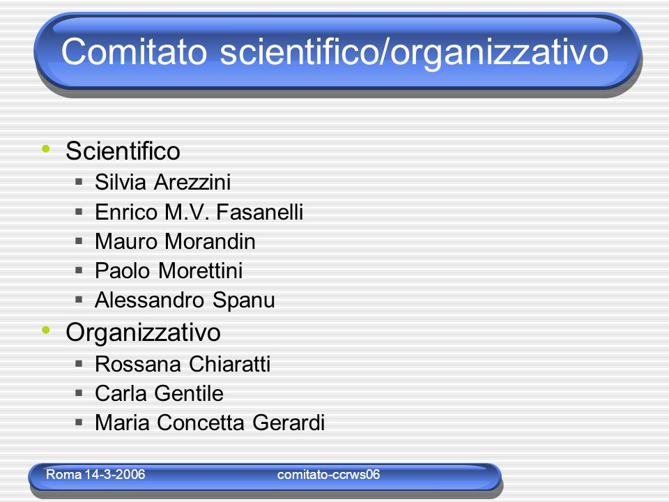 Roma 14-3-2006comitato-ccrws06 Comitato scientifico/organizzativo Scientifico  Silvia Arezzini  Enrico M.V. Fasanelli  Mauro Morandin  Paolo Moret