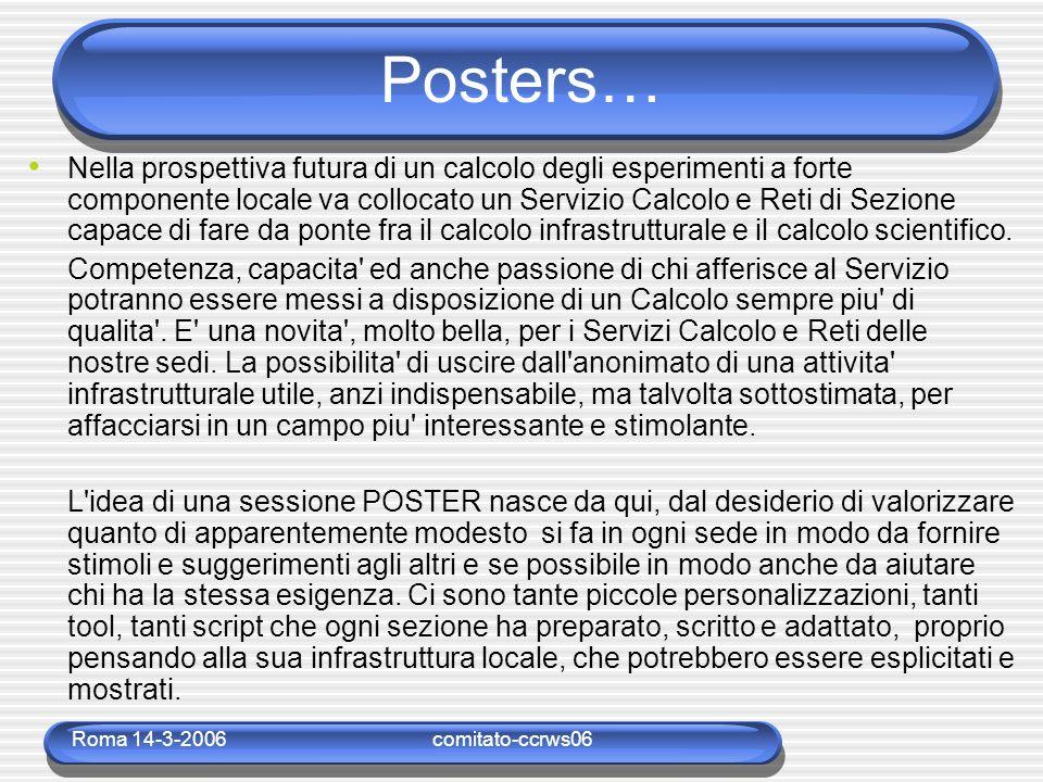 Roma 14-3-2006comitato-ccrws06 Posters… Nella prospettiva futura di un calcolo degli esperimenti a forte componente locale va collocato un Servizio Calcolo e Reti di Sezione capace di fare da ponte fra il calcolo infrastrutturale e il calcolo scientifico.