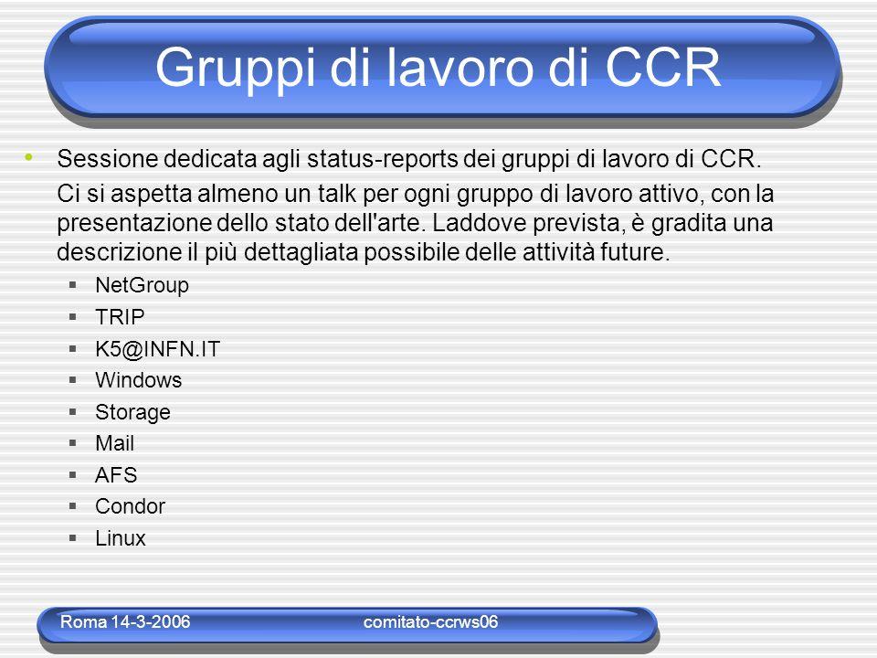Roma 14-3-2006comitato-ccrws06 Gruppi di lavoro di CCR Sessione dedicata agli status-reports dei gruppi di lavoro di CCR. Ci si aspetta almeno un talk