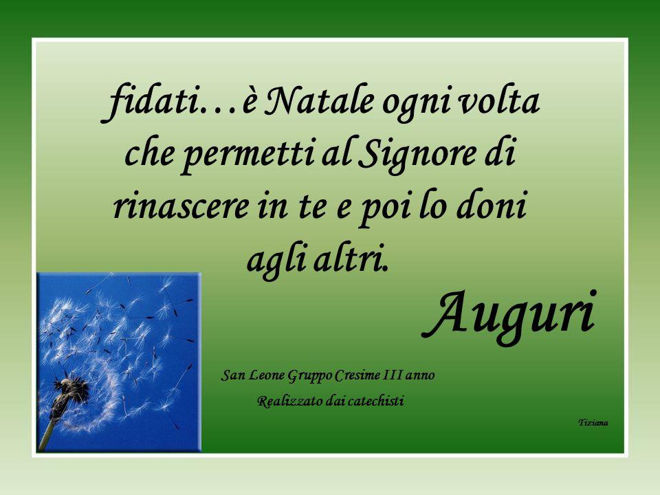 San Leone Gruppo Cresime III anno Realizzato dai catechisti Tiziana fidati…è Natale ogni volta che permetti al Signore di rinascere in te e poi lo don