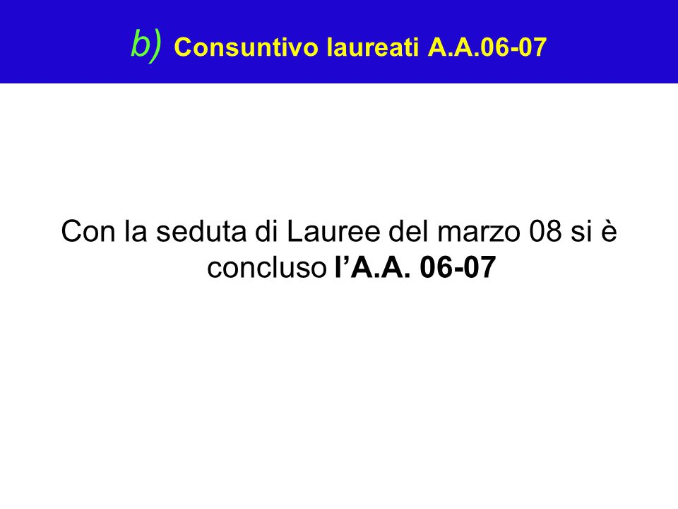 b) Consuntivo laureati A.A.06-07 Con la seduta di Lauree del marzo 08 si è concluso l'A.A. 06-07