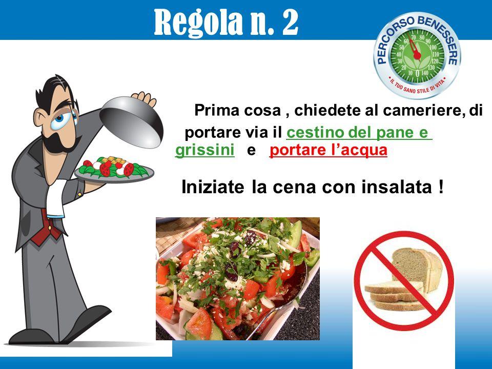 Prima cosa, chiedete al cameriere, di portare via il cestino del pane e grissini e portare l'acqua Iniziate la cena con insalata ! Regola n. 2